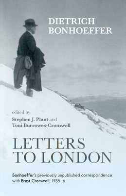 Letters to London: Bonhoeffer's Previously Unpublished Correspondence with Ernst Cromwell, 1935-36 - Bonhoeffer, Dietrich, and Plant, Stephen (Editor), and Burrowes-Cromwell, Toni (Editor)