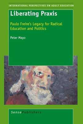 Liberating Praxis: Paulo Freire's Legacy for Radical Education and Politics - Mayo, Peter