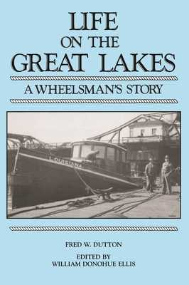 Life on the Great Lakes: A Wheelsman's Story - Dutton, Fred, and Ellis, William D (Editor)