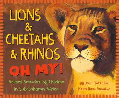 Lions & Cheetahs & Rhinos Oh My!: Animal Artwork by Children in Sub-Saharan Africa - Platt, John, and Donohue, Moira Rose