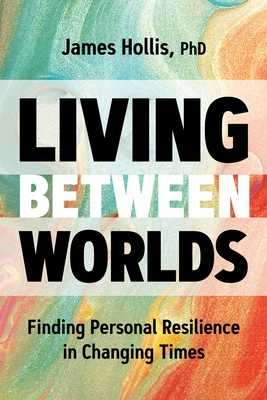 Living Between Worlds: Finding Personal Resilience in Changing Times - Hollis, James