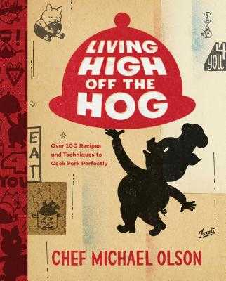 Living High Off the Hog: Over 100 Recipes and Techniques to Cook Pork Perfectly - Olson, Michael