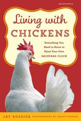 Living with Chickens: Everything You Need to Know to Raise Your Own Backyard Flock - Rossier, Jay, and American Poultry Association (Introduction by), and Hansen, Geoff (Photographer)
