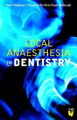 Local Anaesthesia in Dentistry - Robinson, Paul D, and Pitt Ford, Thomas R, and McDonald, Fraser, PhD