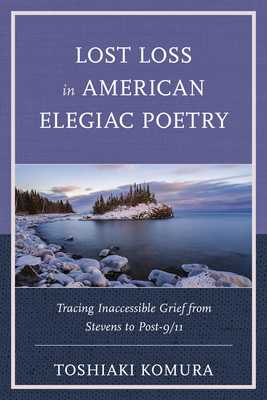 Lost Loss in American Elegiac Poetry: Tracing Inaccessible Grief from Stevens to Post-9/11 - Komura, Toshiaki