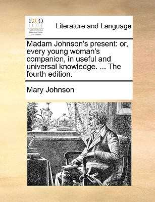 Madam Johnson's Present: Or, Every Young Woman's Companion, in Useful and Universal Knowledge. ... the Fourth Edition. - Johnson, Mary