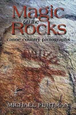 Magic on the Rocks: Canoe Country Pictographs - Furtman, Michael