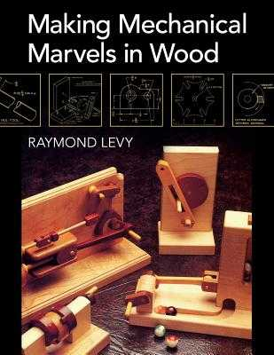 Making Mechanical Marvels In Wood - Levy, Raymond