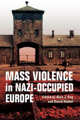 Mass Violence in Nazi-Occupied Europe - Kay, Alex J, and Stahel, David
