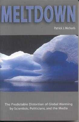 Meltdown: The Predictable Distortion of Global Warming by Scientists, Politicians, and the Media - Michaels, Patrick J