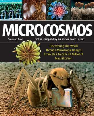 Microcosmos: Discovering the World Through Microscopic Images from 20 X to Over 22 Million X Magnification - Broll, Brandon
