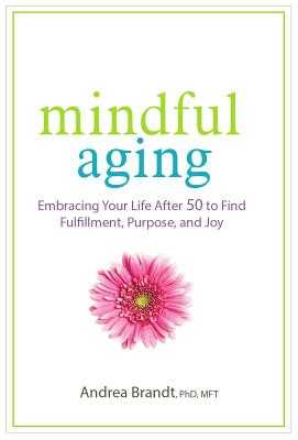 Mindful Aging: Embracing Your Life After 50 to Find Fulfillment, Purpose, and Joy - Brandt, Andrea