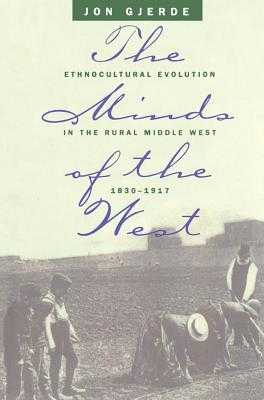 Minds of the West: Ethnocultural Evolution in the Rural Middle West, 1830-1917 - Gjerde, Jon