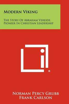 Modern Viking: The Story Of Abraham Vereide, Pioneer In Christian Leadership - Grubb, Norman Percy, and Carlson, Frank (Foreword by), and Wiley, Alexander (Foreword by)