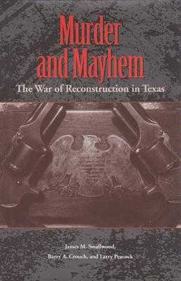 Murder and Mayhem: The War of Reconstruction in Texas - Smallwood, James M, and Crouch, Barry A, and Peacock, Larry