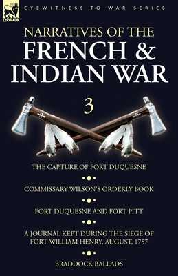 Narratives of the French and Indian War: 3-The Capture of Fort Duquesne, Commissary Wilson's Orderly Book. Fort Duquesne and Fort Pitt, A Journal Kept During the Siege of Fort William Henry, August, 1757, Braddock Ballads - Wilson