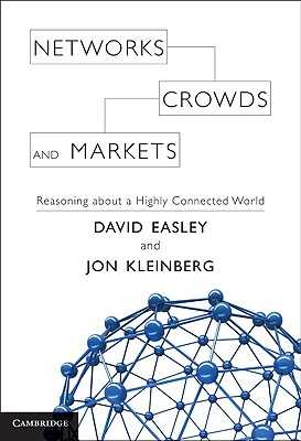 Networks, Crowds, and Markets: Reasoning about a Highly Connected World - Easley, David, and Kleinberg, Jon