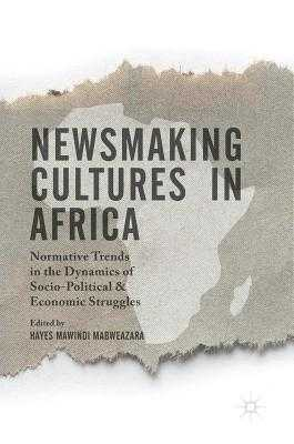 Newsmaking Cultures in Africa: Normative Trends in the Dynamics of Socio-Political & Economic Struggles - Mabweazara, Hayes Mawindi (Editor), and Muneri, Cleophas Taurai (Foreword by)