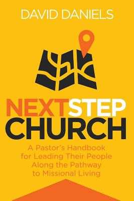 Next Step Church: A Pastor's Handbook for Leading Their People Along the Pathway to Missional Living - Daniels, David