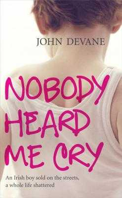 Nobody Heard Me Cry: An Irish boy sold on the streets, a whole life shattered - Devane, John