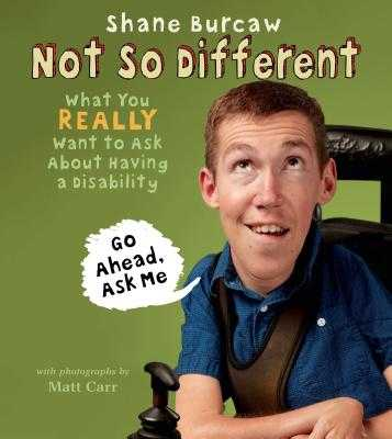 Not So Different: What You Really Want to Ask about Having a Disability - Burcaw, Shane