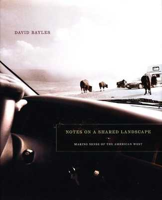 Notes on a Shared Landscape: Making Sense of the American West - Bayles, David
