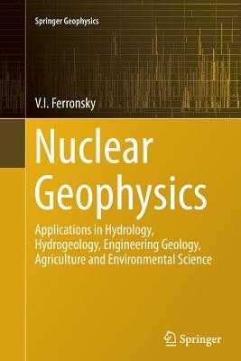 Nuclear Geophysics: Applications in Hydrology, Hydrogeology, Engineering Geology, Agriculture and Environmental Science - Ferronsky, V I