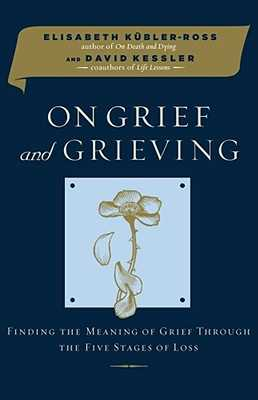 On Grief and Grieving: Finding the Meaning of Grief Through the Five Stages of Loss - Kubler-Ross, Elisabeth, MD, and Kessler, David, MD