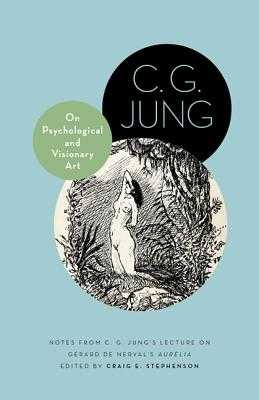 On Psychological and Visionary Art: Notes from C. G. Jung's Lecture on Gérard de Nerval's Aurélia - Jung, C G, and Stephenson, Craig E (Editor)