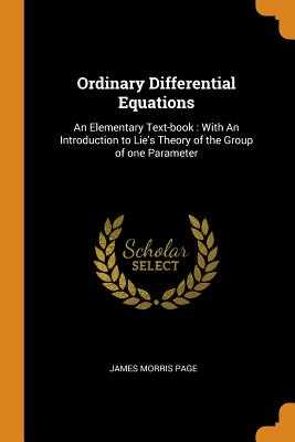 Ordinary Differential Equations: An Elementary Text-Book: With an Introduction to Lie's Theory of the Group of One Parameter - Page, James Morris