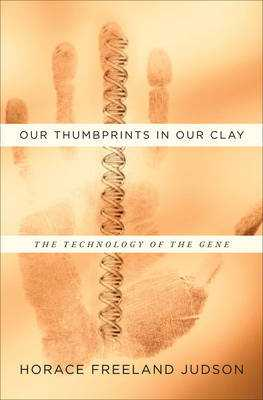 Our Thumbprints in Our Clay: The Technology of the Gene - Judson, Horace Freeland