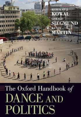 Oxford Handbook of Dance and Politics - Kowal, Rebekah J (Editor), and Siegmund, Gerald (Editor), and Martin, Randy, MD (Editor)