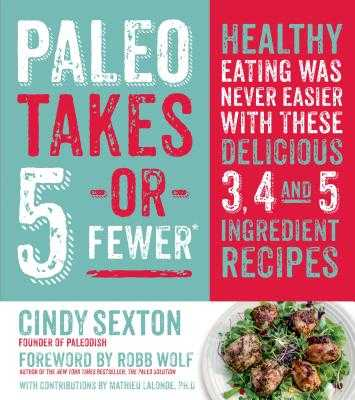 Paleo Takes 5 - Or Fewer: Healthy Eating Was Never Easier with These Delicious 3, 4 and 5 Ingredient Recipes - Sexton, Cindy, and Wolf, Robb (Foreword by), and LaLonde, Mat (Contributions by)