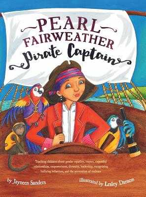 Pearl Fairweather Pirate Captain: Teaching children gender equality, respect, empowerment, diversity, leadership, recognising bullying - Sanders, Jayneen