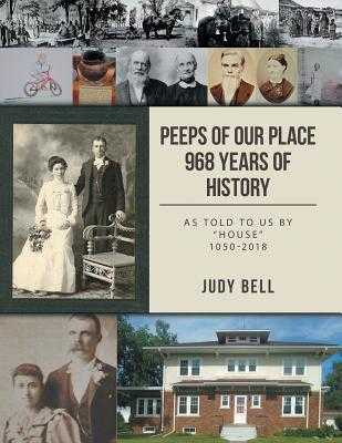 Peeps of our Place 968 Years of History: As told to us by House 1050-2018 - Bell, Judy