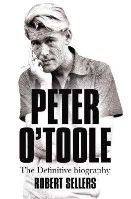 Peter O'Toole: The Definitive Biography - Sellers, Robert