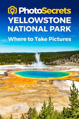 Photosecrets Yellowstone National Park: Where to Take Pictures: A Photographer's Guide to the Best Photography Spots - Hudson, Andrew