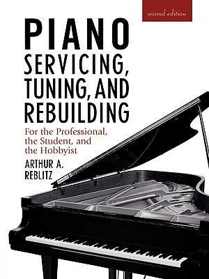 Piano Servicing, Tuning, and Rebuilding: For the Professional, the Student, and the Hobbyist - Reblitz, Artur A