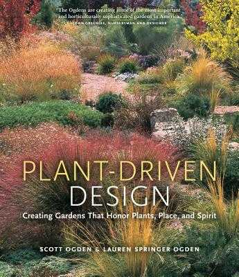 Plant-Driven Design: Creating Gardens That Honor Plants, Place, and Spirit - Ogden, Scott, and Springer Ogden, Lauren