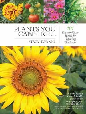 Plants You Can't Kill: 101 Easy-To-Grow Species for Beginning Gardeners - Tornio, Stacy