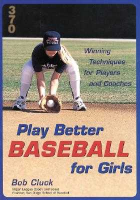 Play Better Baseball for Girls: Winning Techniques for Players and Coaches - Cluck, Bob, and Cluck Bob