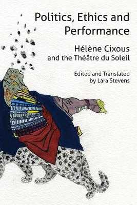 Politics, Ethics and Performance: Hélène Cixous and the Théâtre Du Soleil - Cixous, Helene, and Stevens, Lara (Editor)