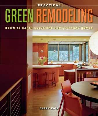 Practical Green Remodeling: Down-To-Earth Solutions for Everyday Homes - Katz, Barry
