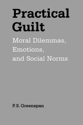 Practical Guilt: Moral Dilemmas, Emotions, and Social Norms - Greenspan, P S