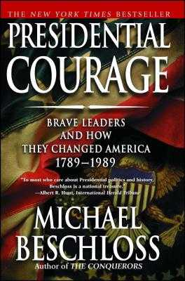 Presidential Courage: Brave Leaders and How They Changed America 1789-1989 - Beschloss, Michael R