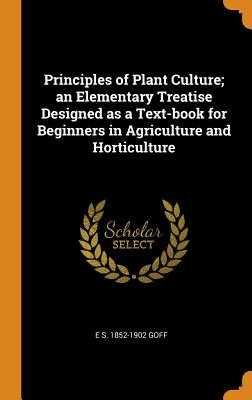Principles of Plant Culture; An Elementary Treatise Designed as a Text-Book for Beginners in Agriculture and Horticulture - Goff, E S 1852-1902