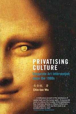 Privatising Culture: Corporate Art Intervention Since the 1980s - Wu, Chin-Tao