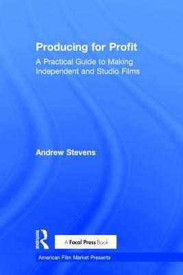 Producing for Profit: A Practical Guide to Making Independent and Studio Films - Stevens, Andrew