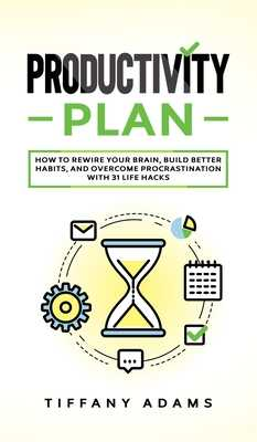 Productivity Plan: How To Rewire Your Brain, Build Better Habits, And Overcome Procrastination With 31 Life Hacks - Adams, Tiffany