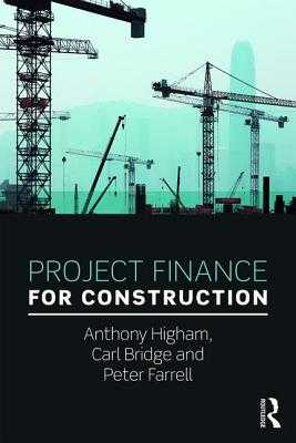 Project Finance for Construction - Higham, Anthony, and Bridge, Carl, and Farrell, Peter